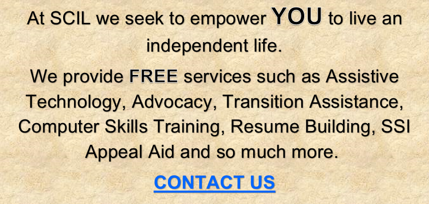 At SCIL we seek to empower YOU to live an independent life. We provide FREE services such as Assistive Technology, Advocacy, Transition Assistance, Computer Skills Training, Resume Building, SSI Appeal Aid and so much more. CONTACT US